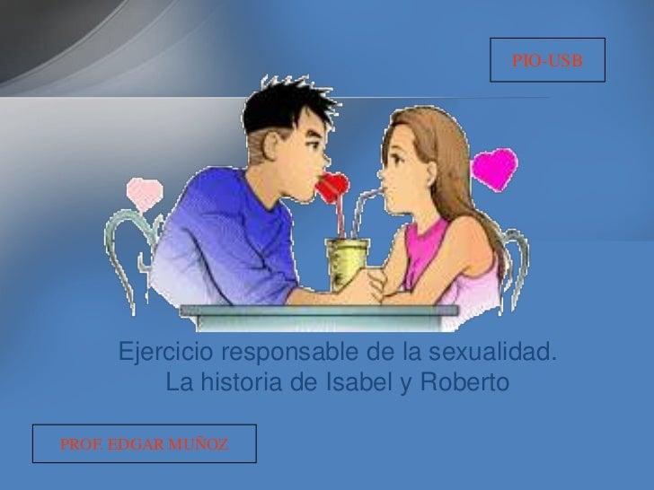 PIO-USB     Ejercicio responsable de la sexualidad.         La historia de Isabel y RobertoPROF. EDGAR MUÑOZ