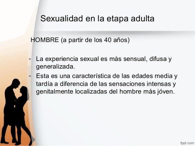 Sexualidad en la etapa adulta HOMBRE (a partir de los 40 años) - La experiencia sexual es más sensual, difusa y generaliza...