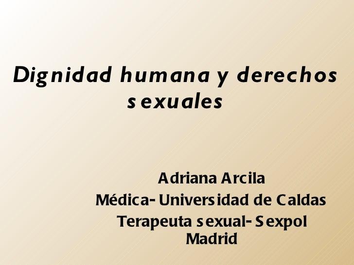 Dignidad humana y derechos sexuales Adriana Arcila Médica- Universidad de Caldas Terapeuta sexual- Sexpol Madrid