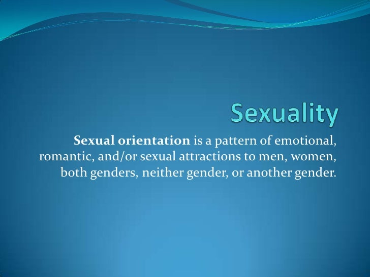 Sexuality<br />Sexual orientation is a pattern of emotional, romantic, and/or sexual attractions to men, women, both gende...