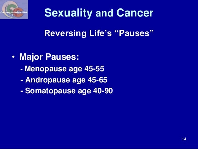 """Sexuality and Cancer  Reversing Life's """"Pauses""""  • Major Pauses:  - Menopause age 45-55  - Andropause age 45-65  - Somatop..."""