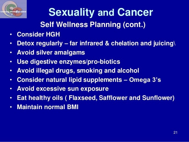 Sexuality and Cancer  Self Wellness Planning (cont.)  • Consider HGH  • Detox regularly – far infrared & chelation and jui...