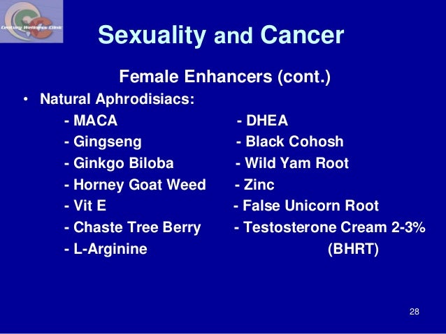Sexuality and Cancer  Female Enhancers (cont.)  • Natural Aphrodisiacs:  - MACA - DHEA  - Gingseng - Black Cohosh  - Ginkg...