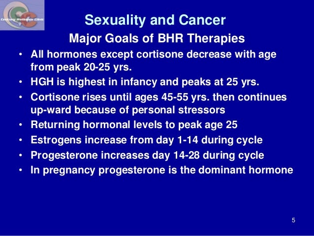 Sexuality and Cancer  Major Goals of BHR Therapies  • All hormones except cortisone decrease with age  from peak 20-25 yrs...