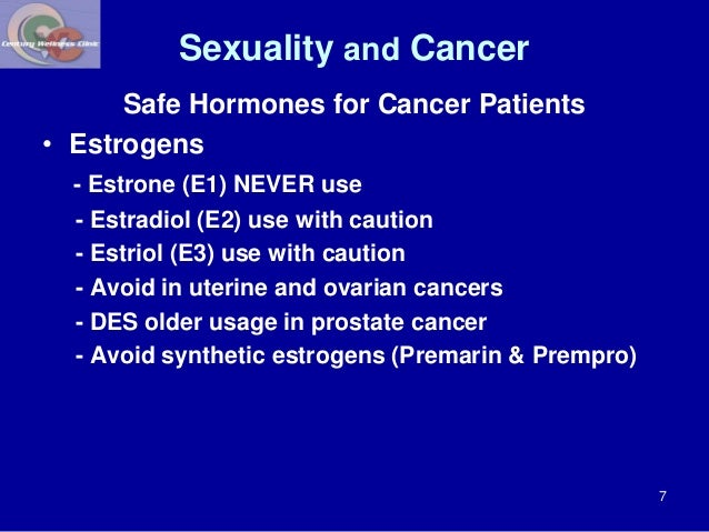 Sexuality and Cancer  Safe Hormones for Cancer Patients  • Estrogens  - Estrone (E1) NEVER use  - Estradiol (E2) use with ...