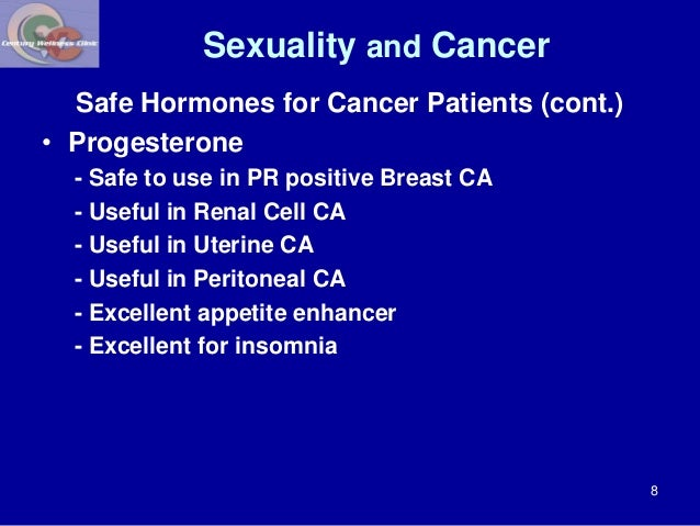 Sexuality and Cancer  Safe Hormones for Cancer Patients (cont.)  • Progesterone  - Safe to use in PR positive Breast CA  -...