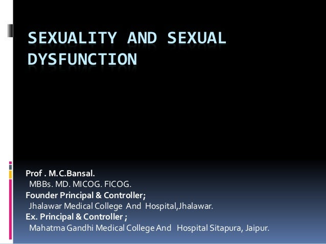 SEXUALITY AND SEXUAL  DYSFUNCTION  Prof . M.C.Bansal.  MBBs. MD. MICOG. FICOG.  Founder Principal & Controller;  Jhalawar ...