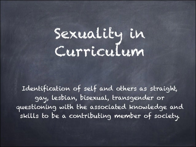Sexuality in Curriculum Identification of self and others as straight, gay, lesbian, bisexual, transgender or questioning ...