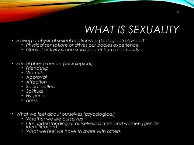 WHAT IS SEXUALITY • Having a physical sexual relationship (biological/physical) • Physical sensations or drives our bodies...