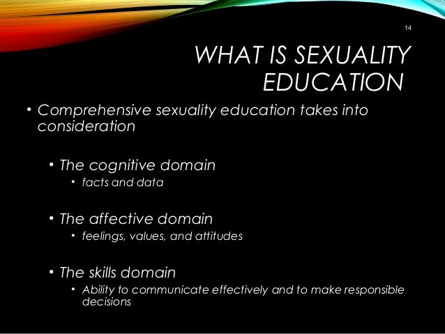 WHAT IS SEXUALITY EDUCATION • Comprehensive sexuality education takes into consideration • The cognitive domain • facts an...