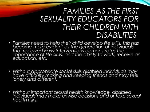 FAMILIES AS THE FIRST SEXUALITY EDUCATORS FOR THEIR CHILDREN WITH DISABILITIES • Families need to help their child develop...