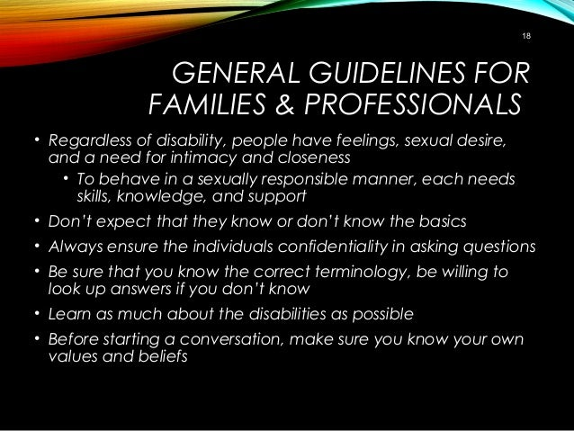 GENERAL GUIDELINES FOR FAMILIES & PROFESSIONALS • Regardless of disability, people have feelings, sexual desire, and a nee...