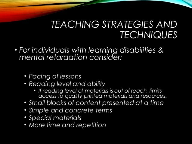 TEACHING STRATEGIES AND TECHNIQUES • For individuals with learning disabilities & mental retardation consider: • Pacing of...