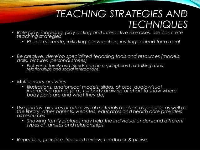 TEACHING STRATEGIES AND TECHNIQUES • Role play, modeling, play acting and interactive exercises, use concrete teaching str...