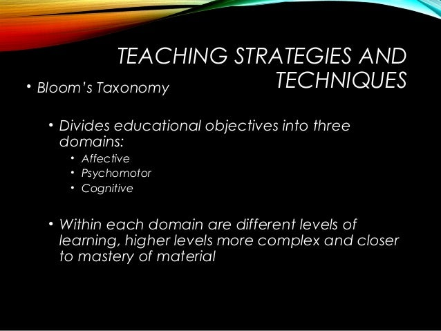 TEACHING STRATEGIES AND TECHNIQUES• Bloom's Taxonomy • Divides educational objectives into three domains: • Affective • Ps...