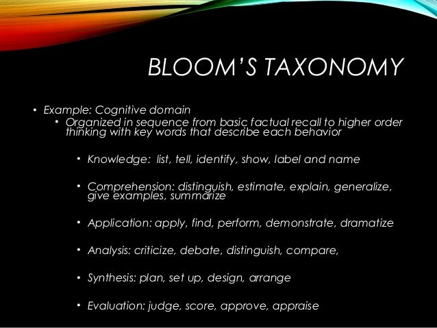 BLOOM'S TAXONOMY • Example: Cognitive domain • Organized in sequence from basic factual recall to higher order thinking wi...