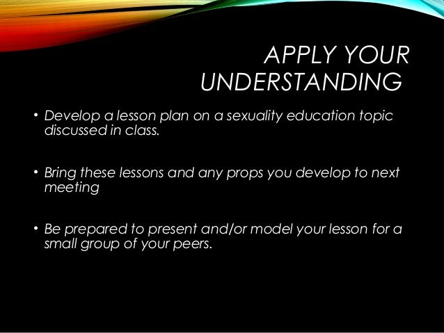 APPLY YOUR UNDERSTANDING • Develop a lesson plan on a sexuality education topic discussed in class. • Bring these lessons ...