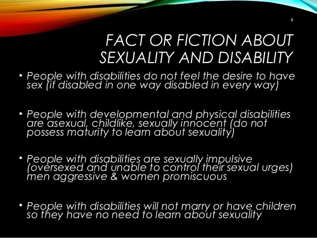 FACT OR FICTION ABOUT SEXUALITY AND DISABILITY • People with disabilities do not feel the desire to have sex (if disabled ...