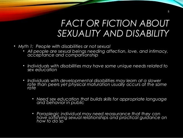 FACT OR FICTION ABOUT SEXUALITY AND DISABILITY • Myth 1: People with disabilities ar not sexual • All people are sexual be...