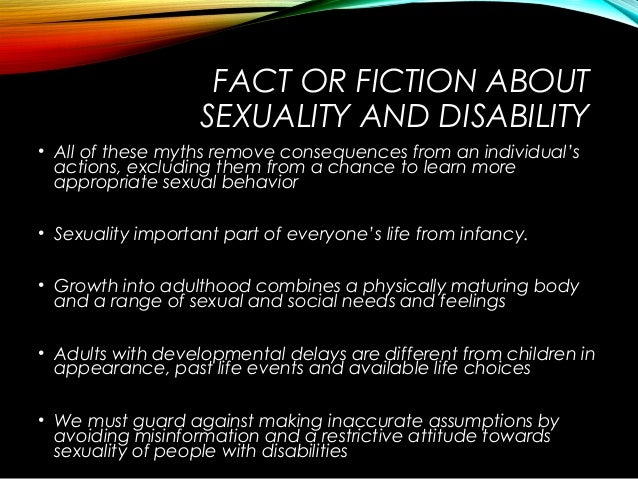 FACT OR FICTION ABOUT SEXUALITY AND DISABILITY • All of these myths remove consequences from an individual's actions, excl...