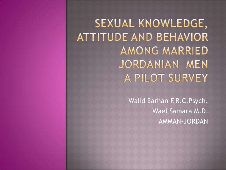 Sexual Knowledge, Attitude and Behavior  Among Married Jordanian  MenA pilot Survey<br />Walid Sarhan F.R.C.Psych.<br />Wa...