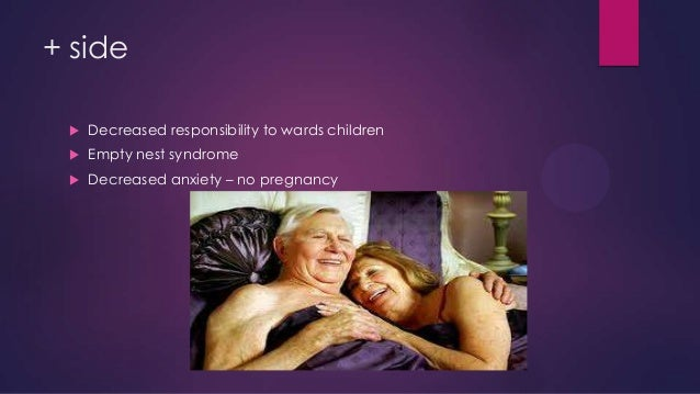 + side   Decreased responsibility to wards children    Empty nest syndrome    Decreased anxiety – no pregnancy