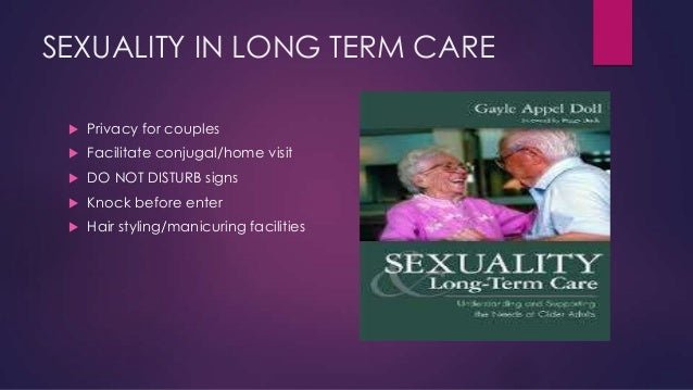 SEXUALITY IN LONG TERM CARE   Privacy for couples    Facilitate conjugal/home visit    DO NOT DISTURB signs    Knock b...