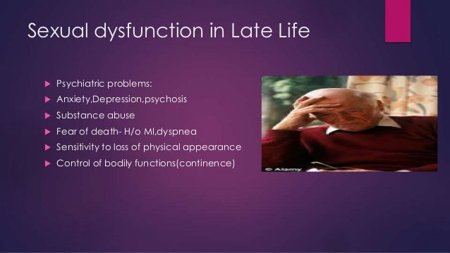 Sexual dysfunction in Late Life   Psychiatric problems:    Anxiety,Depression,psychosis    Substance abuse    Fear of ...