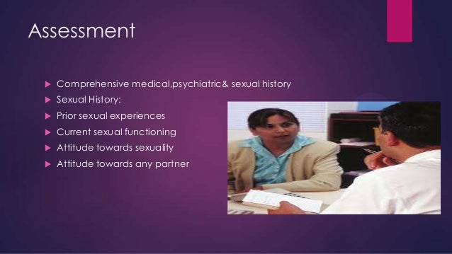 Assessment   Comprehensive medical,psychiatric& sexual history    Sexual History:    Prior sexual experiences    Curre...
