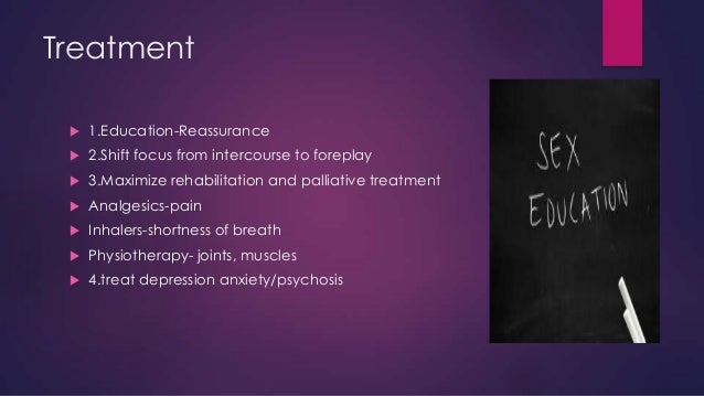 Treatment   1.Education-Reassurance    2.Shift focus from intercourse to foreplay    3.Maximize rehabilitation and pall...