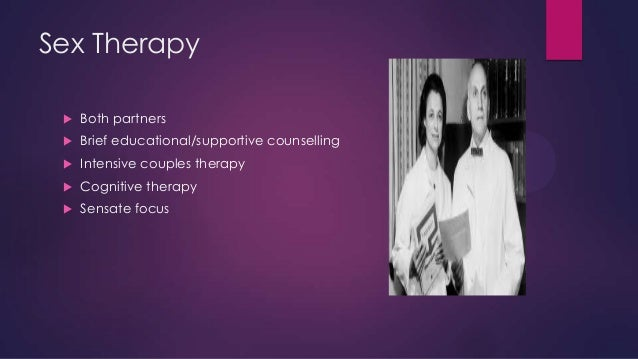Sex Therapy   Both partners    Brief educational/supportive counselling    Intensive couples therapy    Cognitive ther...