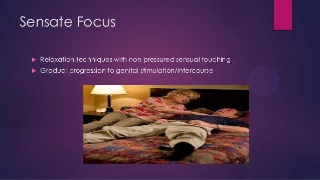 Sensate Focus   Relaxation techniques with non pressured sensual touching    Gradual progression to genital stimulation/...