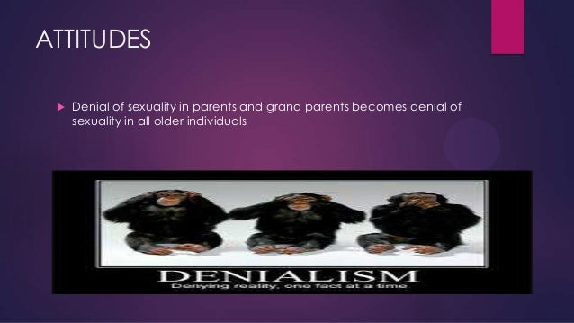 ATTITUDES   Denial of sexuality in parents and grand parents becomes denial of sexuality in all older individuals
