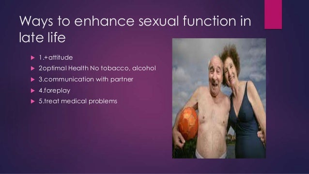 Ways to enhance sexual function in late life   1.+attitude    2optimal Health No tobacco, alcohol    3.communication wi...