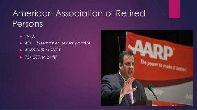 American Association of Retired Persons   1999.    45+    45-59 84% M 78% F    75+ 58% M 21 %F  ¾ remained sexually ac...