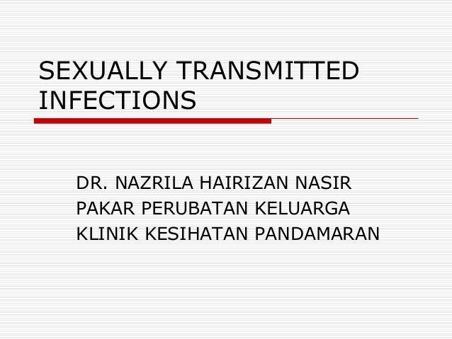 SEXUALLY TRANSMITTED INFECTIONS DR. NAZRILA HAIRIZAN NASIR PAKAR PERUBATAN KELUARGA KLINIK KESIHATAN PANDAMARAN