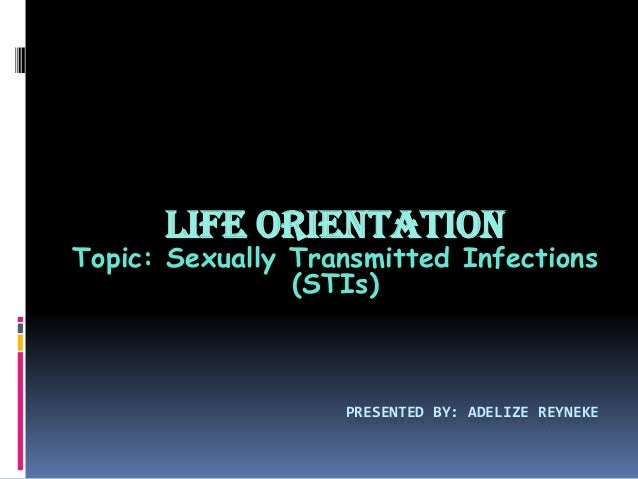 PRESENTED BY: ADELIZE REYNEKE Life Orientation Topic: Sexually Transmitted Infections (STIs)