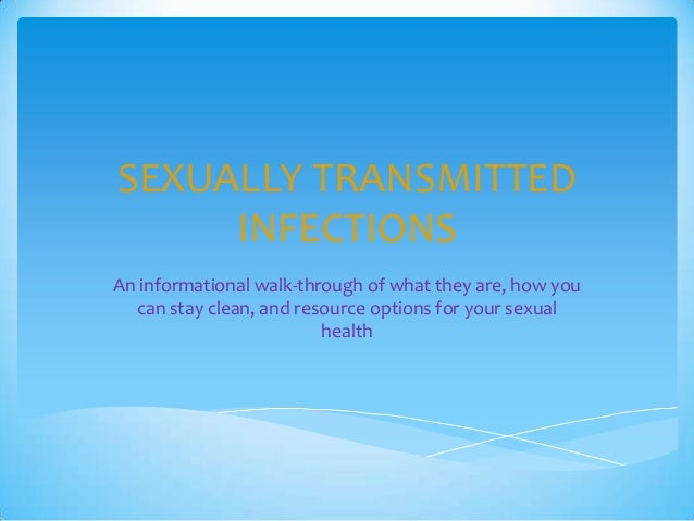SEXUALLY TRANSMITTED INFECTIONS An informational walk-through of what they are, how you can stay clean, and resource optio...