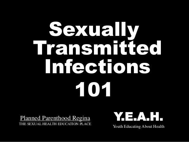 Planned Parenthood Regina THE SEXUAL HEALTH EDUCATION PLACE Sexually Transmitted Infections 101 Y.E.A.H. Youth Educating A...