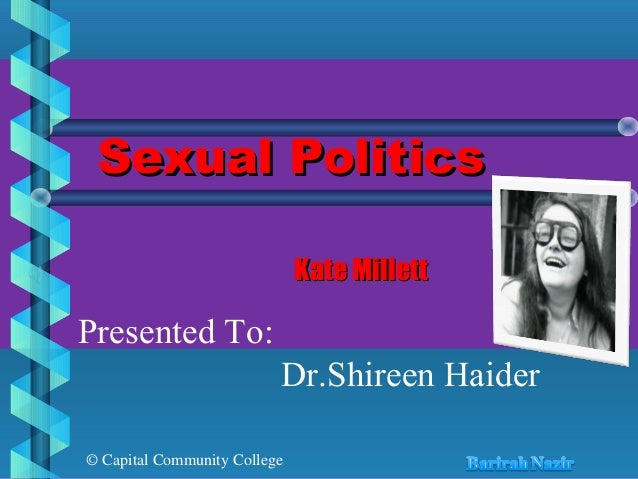 © Capital Community College Sexual PoliticsSexual Politics Kate MillettKate Millett Presented To: Dr.Shireen Haider