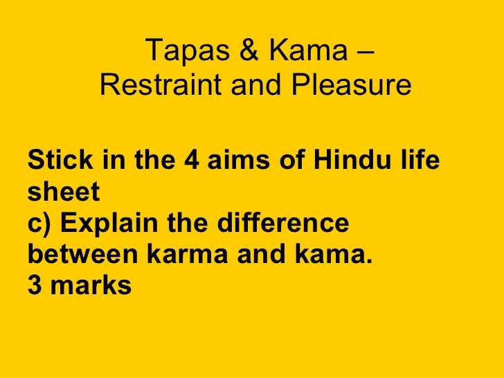Tapas & Kama –  Restraint and Pleasure  Stick in the 4 aims of Hindu life sheet c) Explain the difference between karma an...