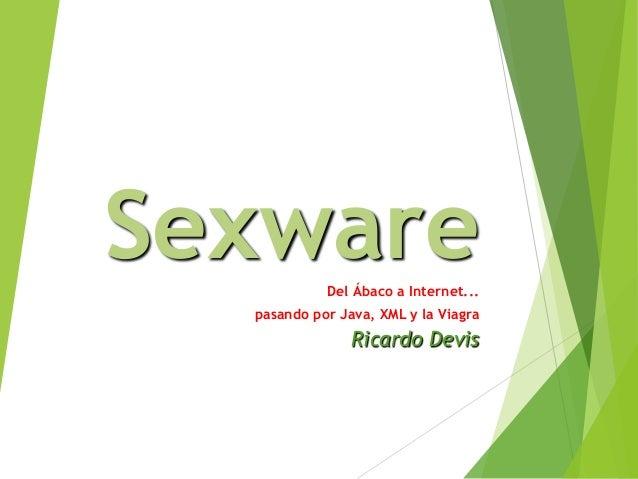 Sexware Del Ábaco a Internet... pasando por Java, XML y la Viagra  Ricardo Devis