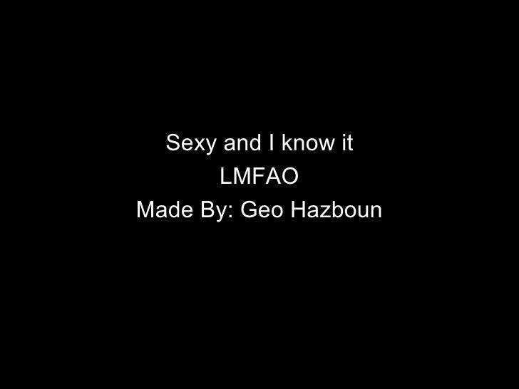 Sexy and I know it      LMFAOMade By: Geo Hazboun