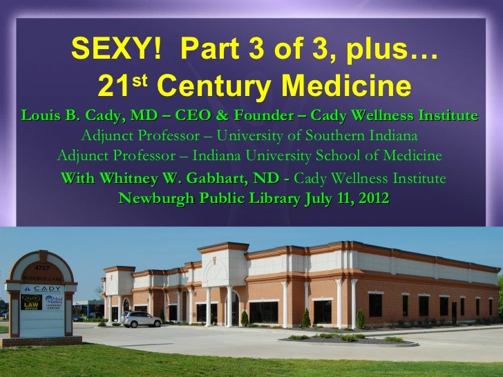 SEXY! Part 3 of 3, plus…       21 Century Medicine         stLouis B. Cady, MD – CEO & Founder – Cady Wellness Institute  ...