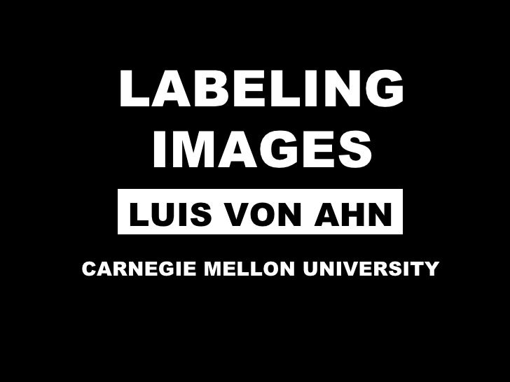 LABELING IMAGES CARNEGIE MELLON UNIVERSITY LUIS VON AHN