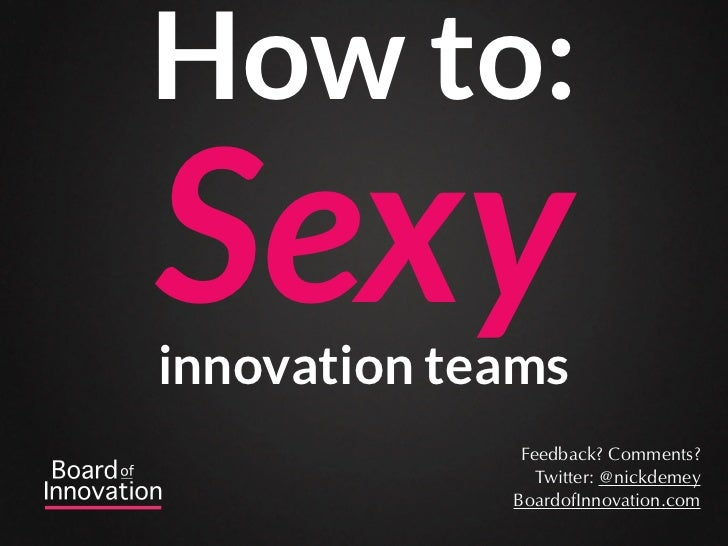 How to:Sexyinnovation teams              Feedback? Comments?                Twitter: @nickdemey             BoardofInnovat...