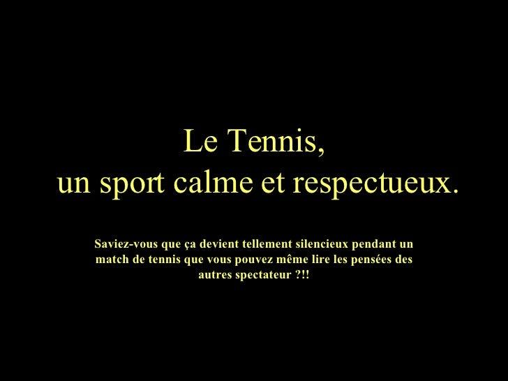 Le Tennis,  un sport calme et respectueux. Saviez-vous que ça devient tellement silencieux pendant un match de tennis que ...