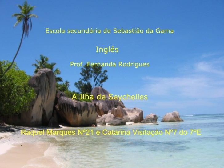 Escola secundária de Sebastião da Gama Inglês Prof. Fernanda Rodrigues A Ilha de Seychelles Raquel Marques Nº21 e Catarina...