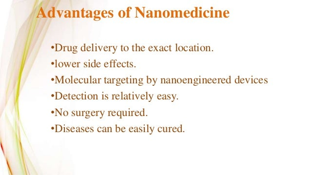 """benefits of nanomedicine The benefits of nanomedicine nanotechnology is defined as """"the study of manipulating matter on an atomic and molecular scale"""" nanomedicine is the application of nanotechnology within a medical background."""