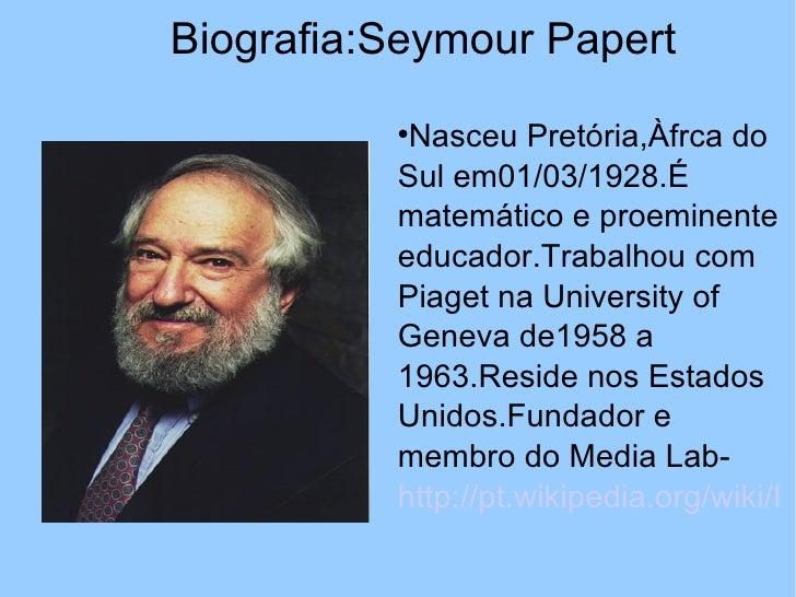 Biografia:Seymour Papert                     Nasceu Pretória,Àfrca do          Sul em01/03/1928.É          matemático e p...